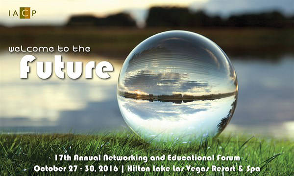 IACP Welcome to the Future 17th Annual Networking and Educational Forum October 27-30, 2016 Hilton Lake Las Vegas Resort and Spa
